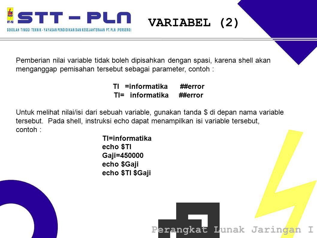 Perangkat Lunak Jaringan I VARIABEL (2) Pemberian nilai variable tidak boleh dipisahkan dengan spasi, karena shell akan menganggap pemisahan tersebut sebagai parameter, contoh : TI =informatika ##error Untuk melihat nilai/isi dari sebuah variable, gunakan tanda $ di depan nama variable tersebut.