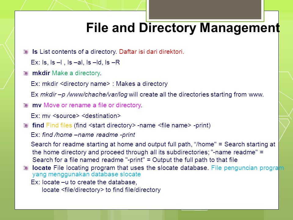 File and Directory Management ls List contents of a directory. Daftar isi dari direktori. Ex: ls, ls –l, ls –al, ls –ld, ls –R mkdir Make a directory.