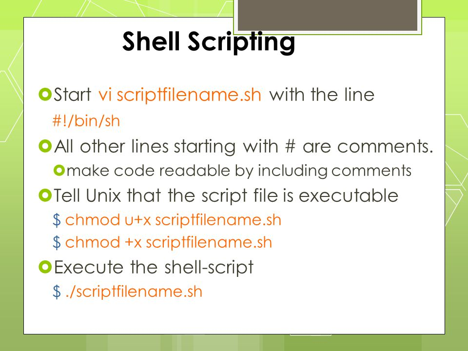 Shell Scripting  Start vi scriptfilename.sh with the line #!/bin/sh  All other lines starting with # are comments.  make code readable by including