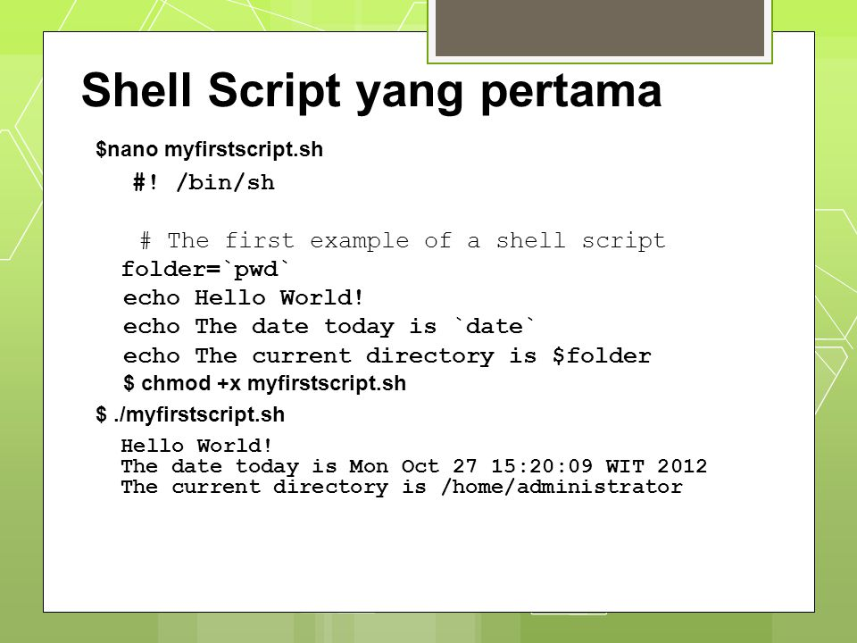 $nano myfirstscript.sh #! /bin/sh # The first example of a shell script folder=`pwd` echo Hello World! echo The date today is `date` echo The current