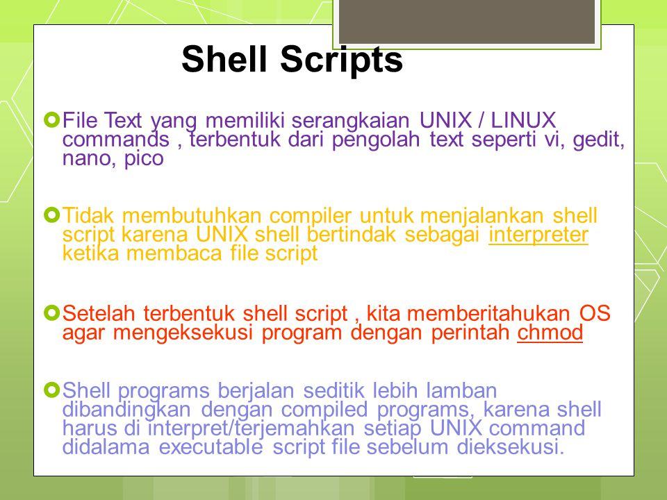 Shell Scripts  File Text yang memiliki serangkaian UNIX / LINUX commands, terbentuk dari pengolah text seperti vi, gedit, nano, pico  Tidak membutuh