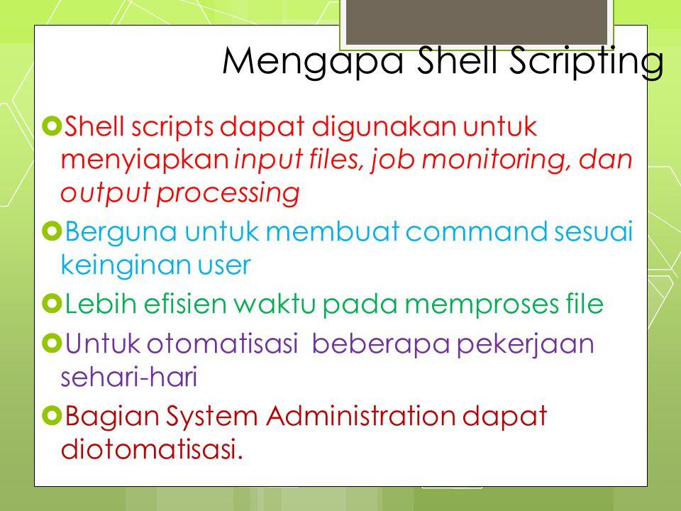 Mengapa Shell Scripting  Shell scripts dapat digunakan untuk menyiapkan input files, job monitoring, dan output processing  Berguna untuk membuat co