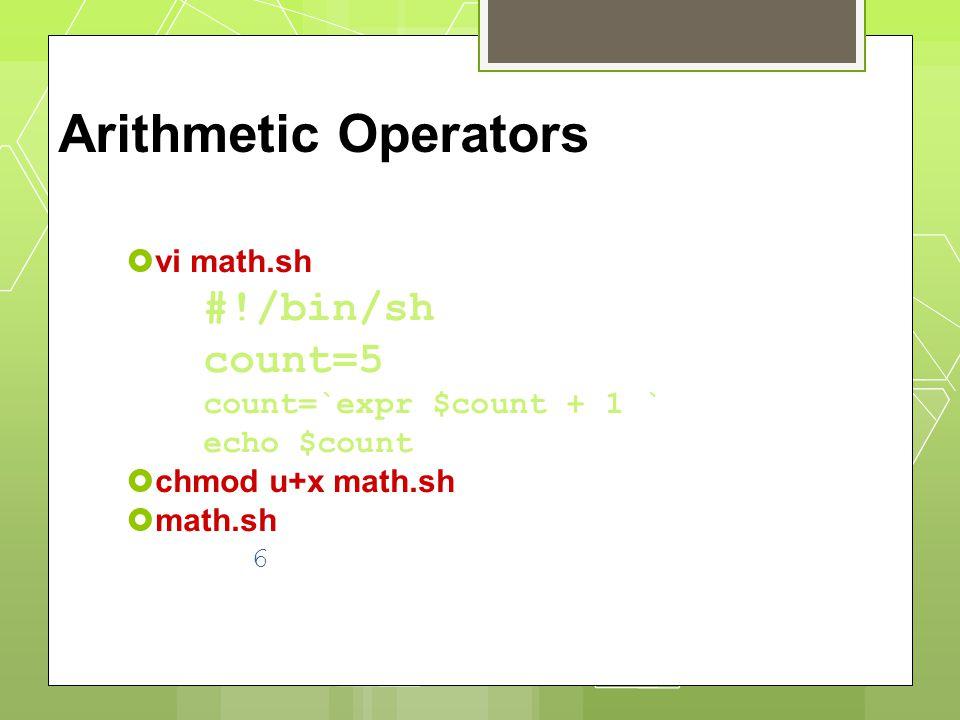 Arithmetic Operators  vi math.sh #!/bin/sh count=5 count=`expr $count + 1 ` echo $count  chmod u+x math.sh  math.sh 6