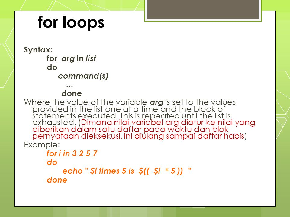 for loops Syntax: for arg in list do command(s)... done Where the value of the variable arg is set to the values provided in the list one at a time an