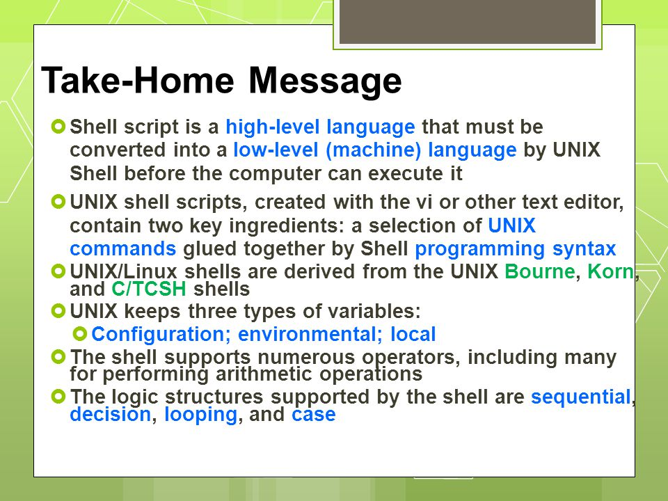 Take-Home Message  Shell script is a high-level language that must be converted into a low-level (machine) language by UNIX Shell before the computer