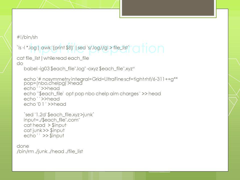 Input file preparation #!/bin/sh `ls -l *.log| awk '{print $8}' |sed 's/.log//g' > file_list` cat file_list|while read each_file do babel -ig03 $each_