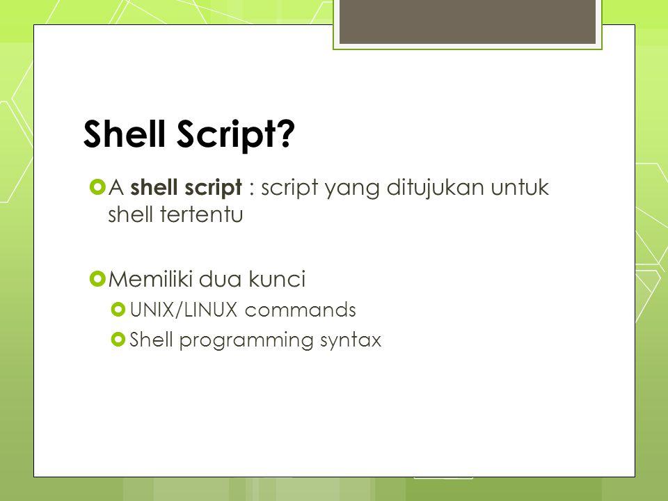 Shell Script?  A shell script : script yang ditujukan untuk shell tertentu  Memiliki dua kunci  UNIX/LINUX commands  Shell programming syntax
