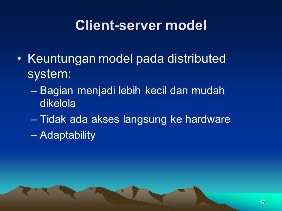17 Client-server model Keuntungan model pada distributed system: –Bagian menjadi lebih kecil dan mudah dikelola –Tidak ada akses langsung ke hardware