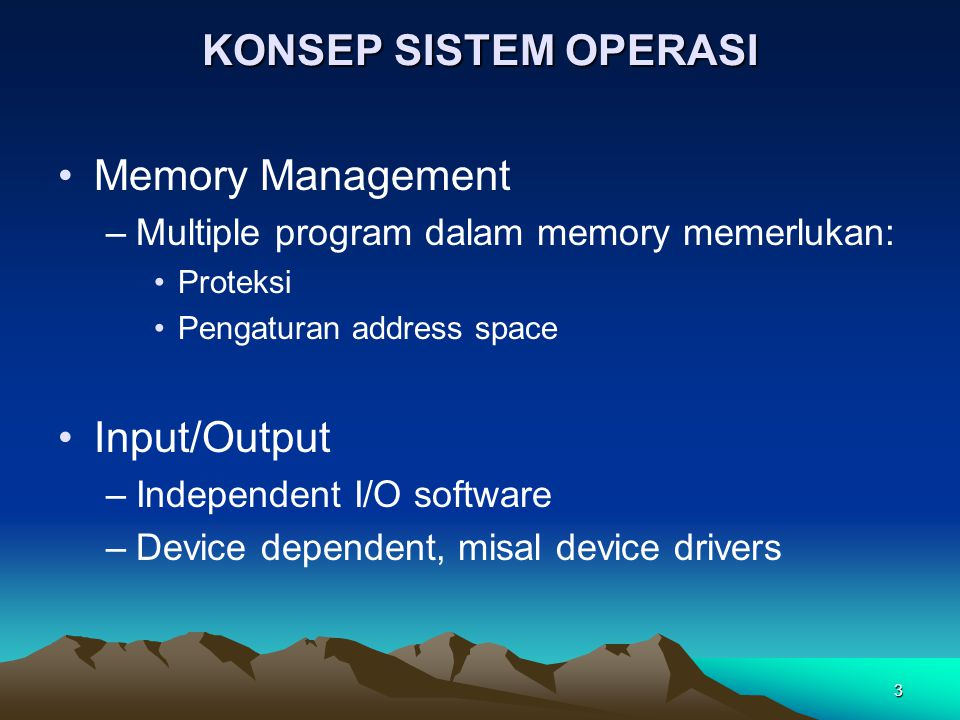 3 KONSEP SISTEM OPERASI Memory Management –Multiple program dalam memory memerlukan: Proteksi Pengaturan address space Input/Output –Independent I/O s