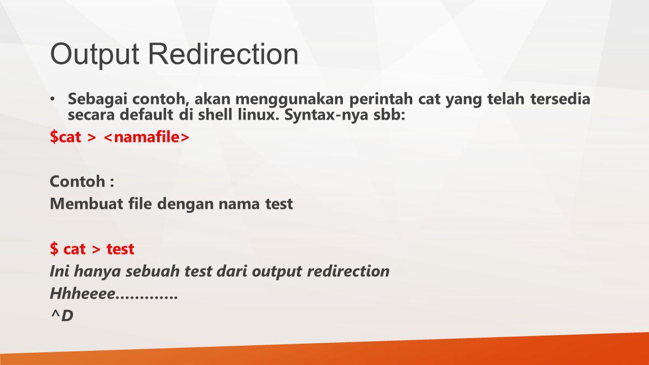 Output Redirection Sebagai contoh, akan menggunakan perintah cat yang telah tersedia secara default di shell linux. Syntax-nya sbb: $cat > Contoh : Me