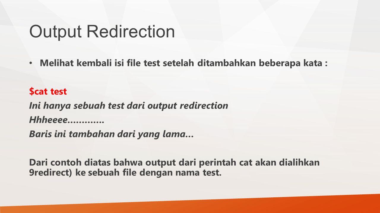 Output Redirection Melihat kembali isi file test setelah ditambahkan beberapa kata : $cat test Ini hanya sebuah test dari output redirection Hhheeee……