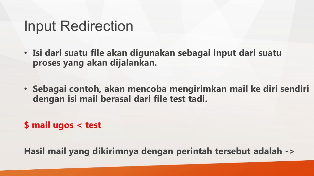 Input Redirection Isi dari suatu file akan digunakan sebagai input dari suatu proses yang akan dijalankan. Sebagai contoh, akan mencoba mengirimkan ma