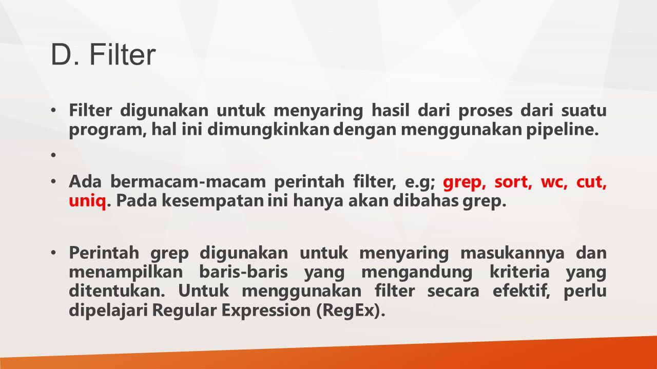 D. Filter Filter digunakan untuk menyaring hasil dari proses dari suatu program, hal ini dimungkinkan dengan menggunakan pipeline. Ada bermacam-macam