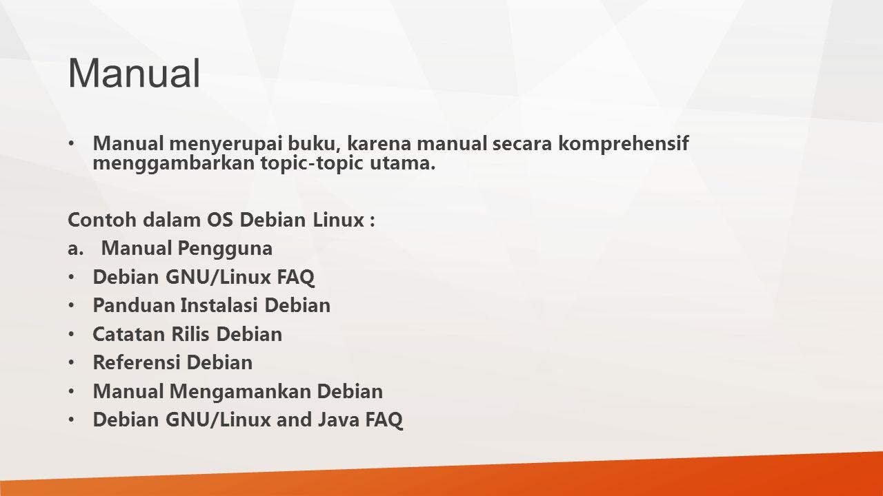 Manual Manual menyerupai buku, karena manual secara komprehensif menggambarkan topic-topic utama. Contoh dalam OS Debian Linux : a.Manual Pengguna Deb
