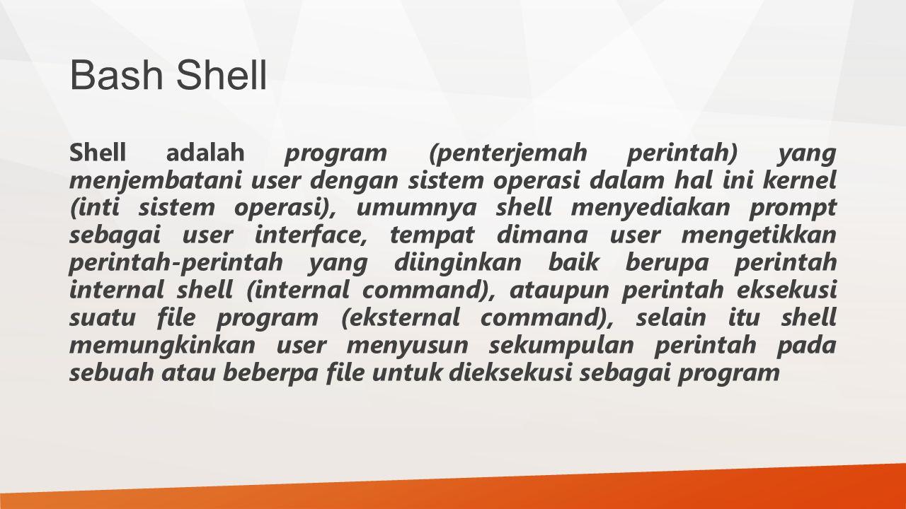 Bash Shell Shell adalah program (penterjemah perintah) yang menjembatani user dengan sistem operasi dalam hal ini kernel (inti sistem operasi), umumny