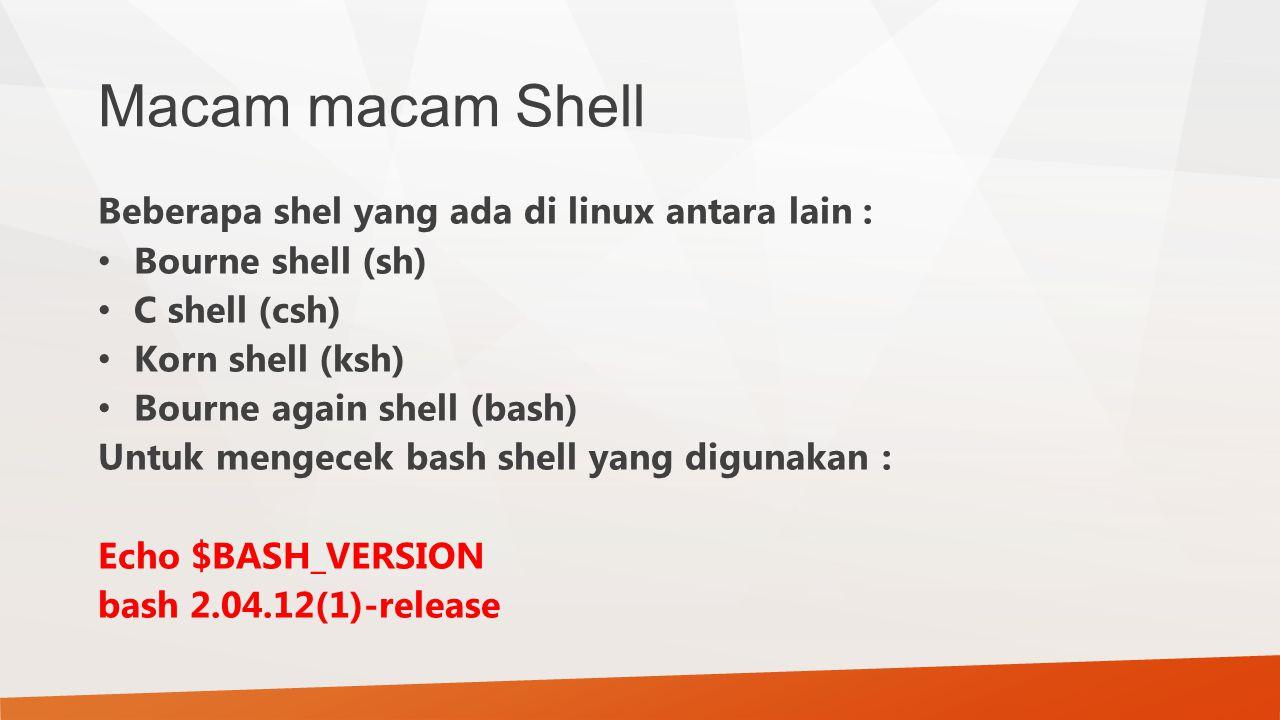 Macam macam Shell Beberapa shel yang ada di linux antara lain : Bourne shell (sh) C shell (csh) Korn shell (ksh) Bourne again shell (bash) Untuk menge