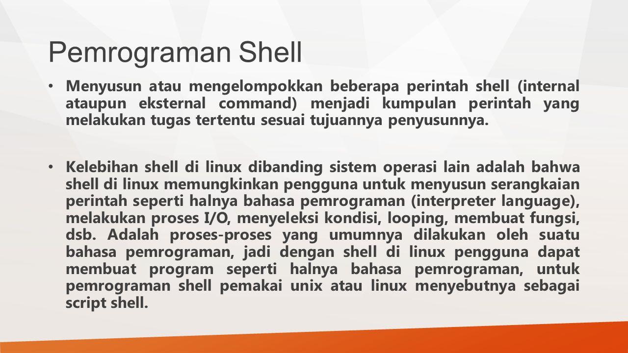 Pemrograman Shell Menyusun atau mengelompokkan beberapa perintah shell (internal ataupun eksternal command) menjadi kumpulan perintah yang melakukan t