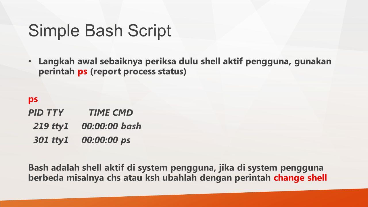 Simple Bash Script Langkah awal sebaiknya periksa dulu shell aktif pengguna, gunakan perintah ps (report process status) ps PID TTY TIME CMD 219 tty1