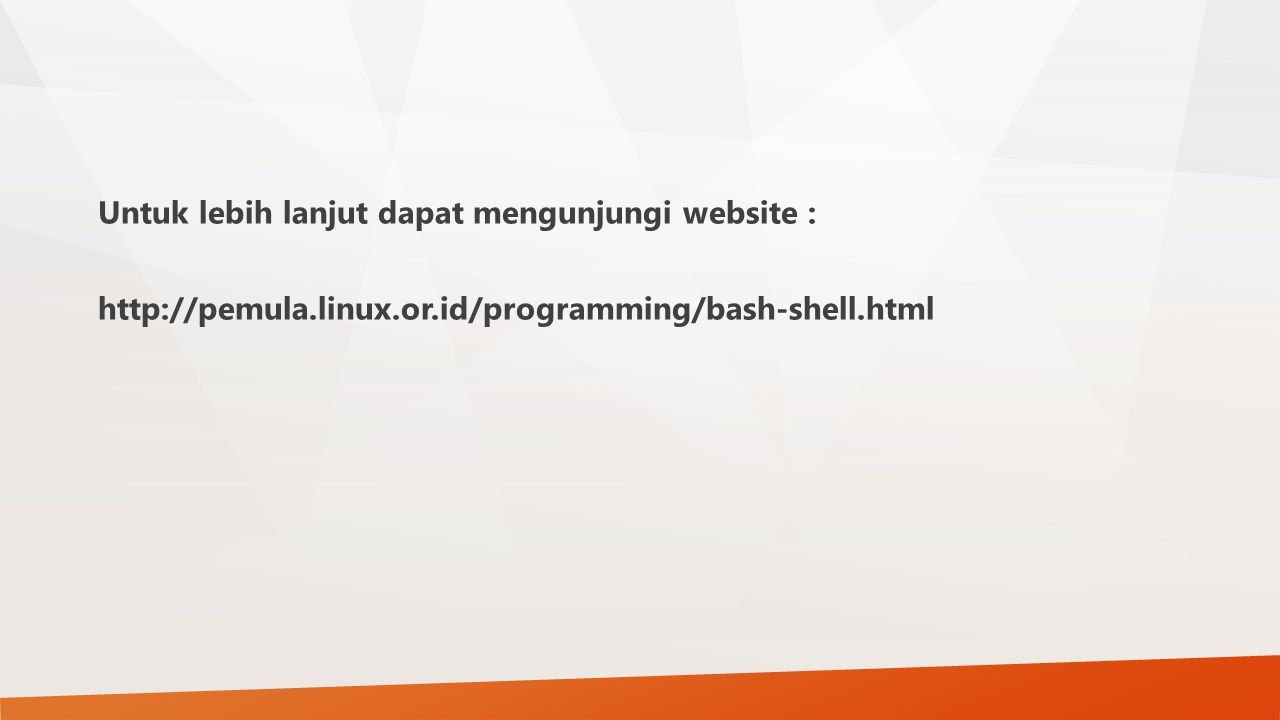 Untuk lebih lanjut dapat mengunjungi website : http://pemula.linux.or.id/programming/bash-shell.html