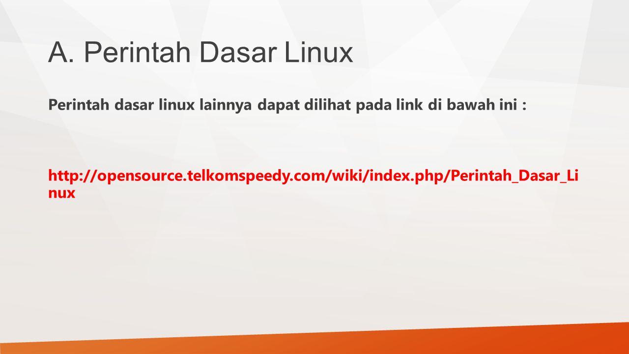 A. Perintah Dasar Linux Perintah dasar linux lainnya dapat dilihat pada link di bawah ini : http://opensource.telkomspeedy.com/wiki/index.php/Perintah