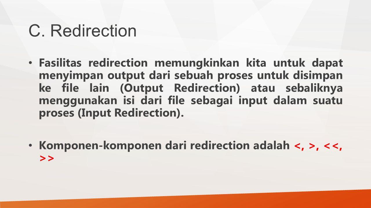 C. Redirection Fasilitas redirection memungkinkan kita untuk dapat menyimpan output dari sebuah proses untuk disimpan ke file lain (Output Redirection
