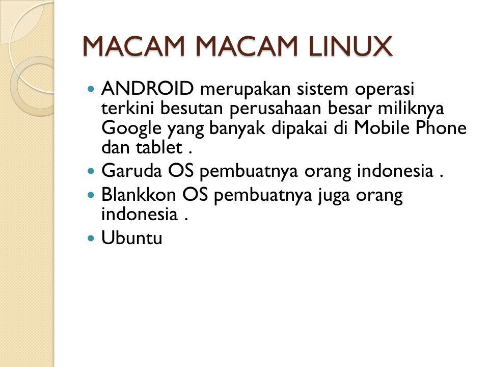 MACAM MACAM LINUX ANDROID merupakan sistem operasi terkini besutan perusahaan besar miliknya Google yang banyak dipakai di Mobile Phone dan tablet.