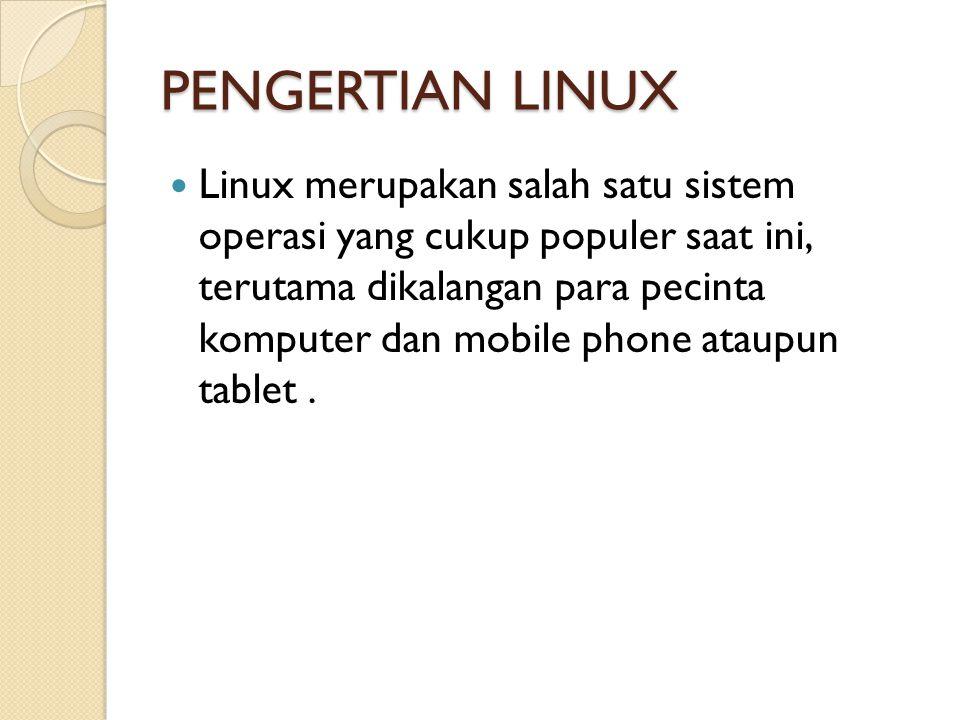 PENGERTIAN LINUX Linux merupakan salah satu sistem operasi yang cukup populer saat ini, terutama dikalangan para pecinta komputer dan mobile phone ata
