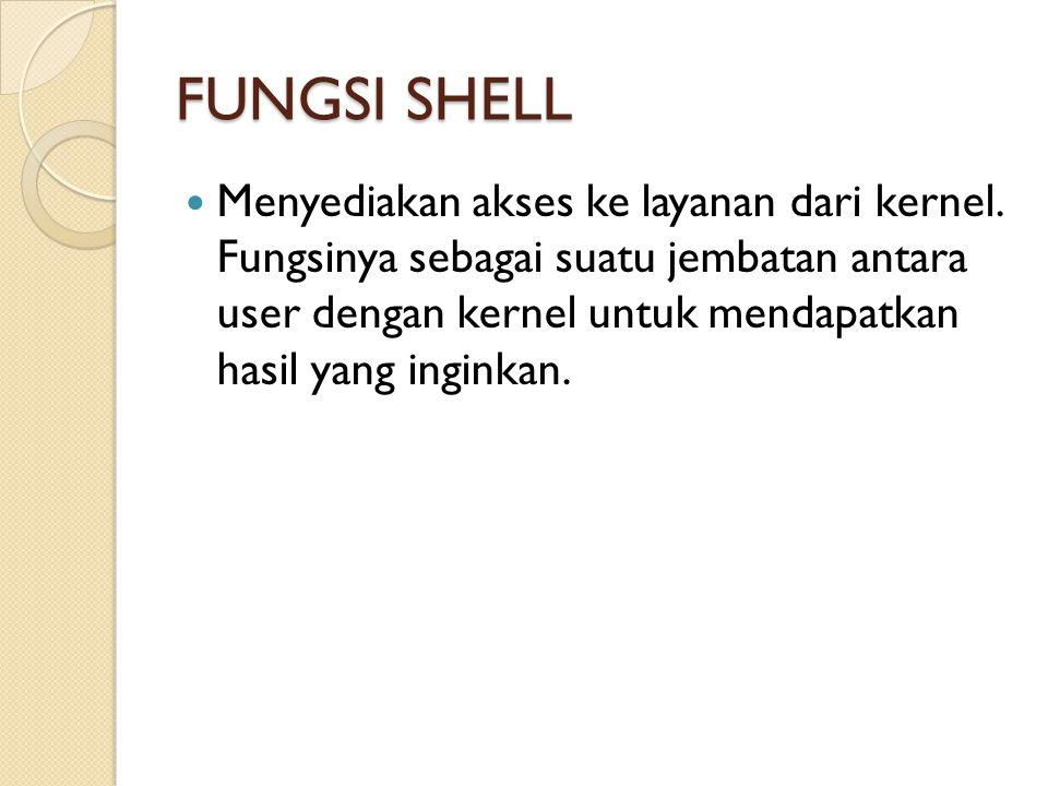 FUNGSI SHELL Menyediakan akses ke layanan dari kernel. Fungsinya sebagai suatu jembatan antara user dengan kernel untuk mendapatkan hasil yang inginka