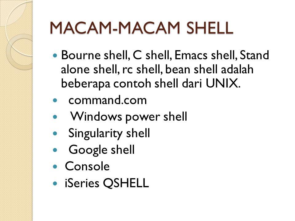 MACAM-MACAM SHELL Bourne shell, C shell, Emacs shell, Stand alone shell, rc shell, bean shell adalah beberapa contoh shell dari UNIX. command.com Wind