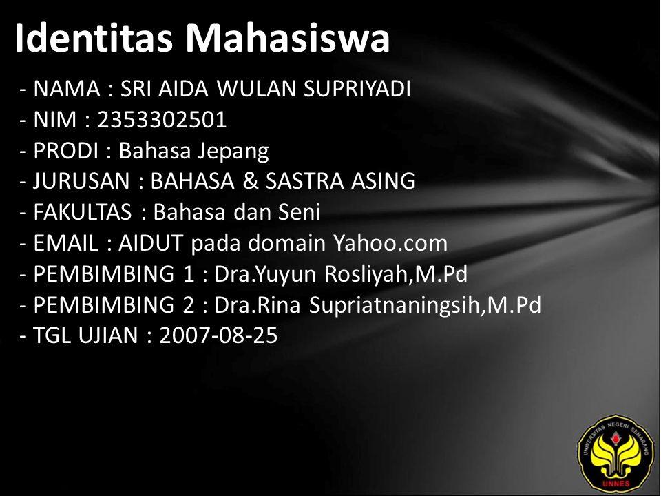 Identitas Mahasiswa - NAMA : SRI AIDA WULAN SUPRIYADI - NIM : 2353302501 - PRODI : Bahasa Jepang - JURUSAN : BAHASA & SASTRA ASING - FAKULTAS : Bahasa dan Seni - EMAIL : AIDUT pada domain Yahoo.com - PEMBIMBING 1 : Dra.Yuyun Rosliyah,M.Pd - PEMBIMBING 2 : Dra.Rina Supriatnaningsih,M.Pd - TGL UJIAN : 2007-08-25