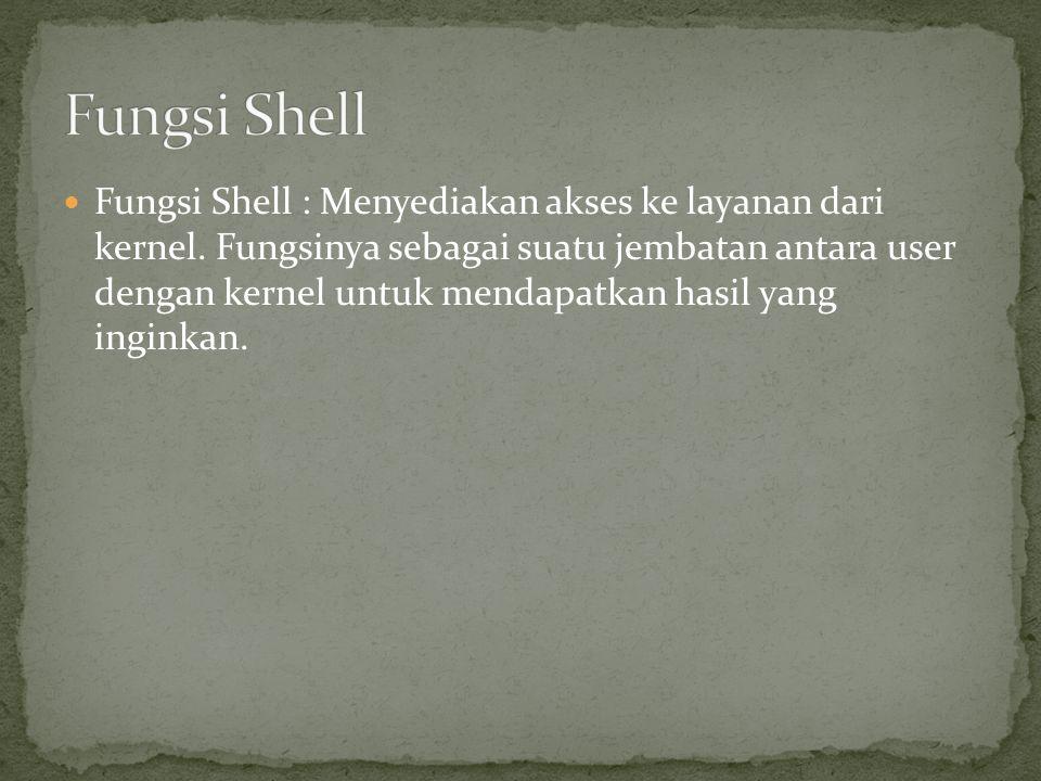 Fungsi Shell : Menyediakan akses ke layanan dari kernel. Fungsinya sebagai suatu jembatan antara user dengan kernel untuk mendapatkan hasil yang ingin