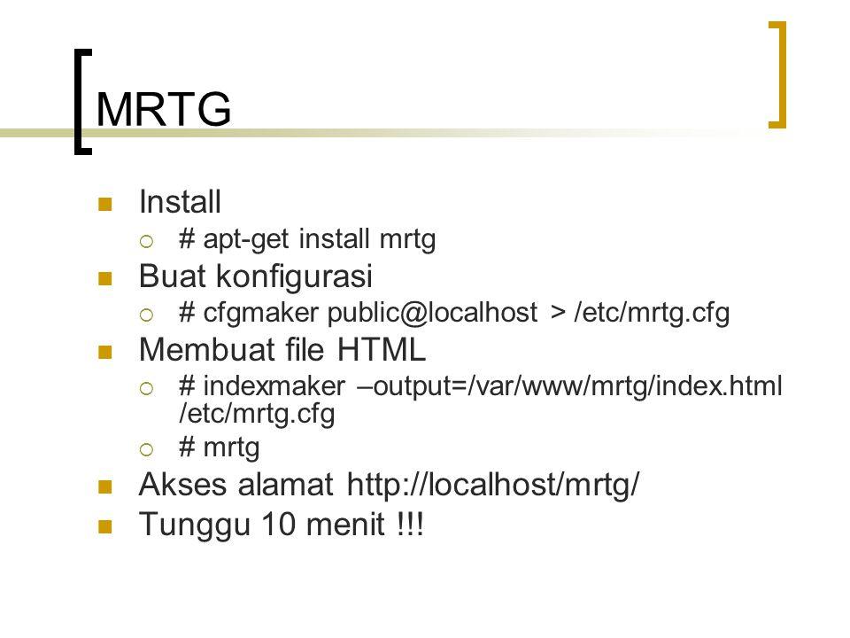 MRTG Install  # apt-get install mrtg Buat konfigurasi  # cfgmaker public@localhost > /etc/mrtg.cfg Membuat file HTML  # indexmaker –output=/var/www/mrtg/index.html /etc/mrtg.cfg  # mrtg Akses alamat http://localhost/mrtg/ Tunggu 10 menit !!!