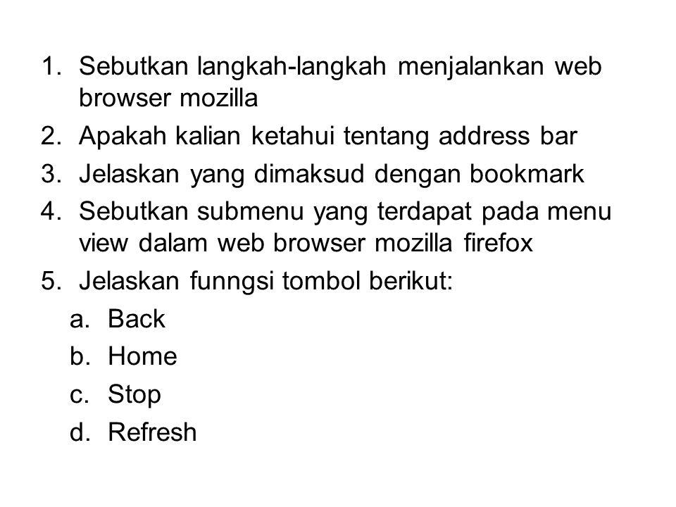 1.Sebutkan langkah-langkah menjalankan web browser mozilla 2.Apakah kalian ketahui tentang address bar 3.Jelaskan yang dimaksud dengan bookmark 4.Sebu