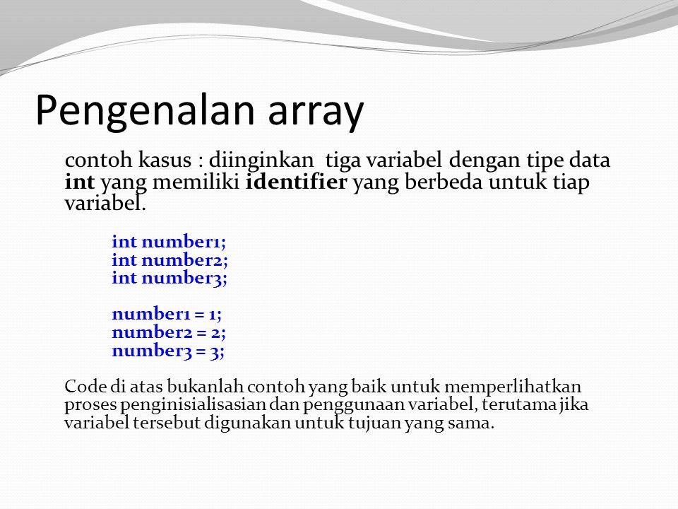 Pengenalan array contoh kasus : diinginkan tiga variabel dengan tipe data int yang memiliki identifier yang berbeda untuk tiap variabel. int number1;