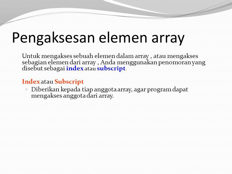 Pengaksesan elemen array Contoh, pada array yang telah kita deklarasikan tadi, kita mempunyai // memberikan nilai 10 kepada elemen pertama array ages[0] = 10; // mencetak elemen array yang terakhir cout<<ages[99];