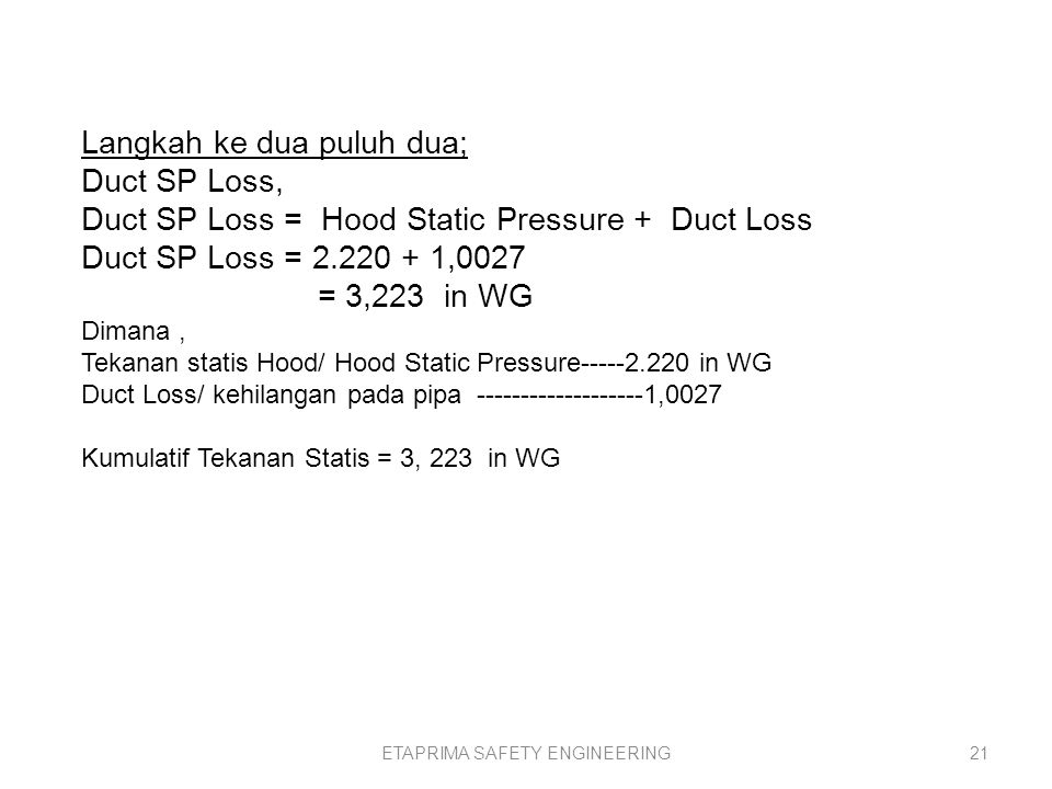 ETAPRIMA SAFETY ENGINEERING20 Langkah ke dua puluh; Duct Loss per VP, Dihitung dengan rumus, Duct Loss per VP = Friction Los per VP + Elbow Loss per VP + Special Fitting Loss Factor Duct Loss per VP = 0,0491 + 0,280 = 0,5691 Dimana, Friction Los per VP = 0,0491 Elbow Loss per VP = 0,280 Maka Duct Loss per VP = 0,5961 Langkah ke dua puluh satu; Duct Loss Duct Loss = Duct Velocity Pressure * Duct Loss per VP = 1,7618 * 0,5961 = 1,0027 Dimana, Tekanan kecepatan duct – VP d = 1,7618 Duct Loss per VP--- 0,5961 Maka kehilangan pada pipa sebesar 1,0027