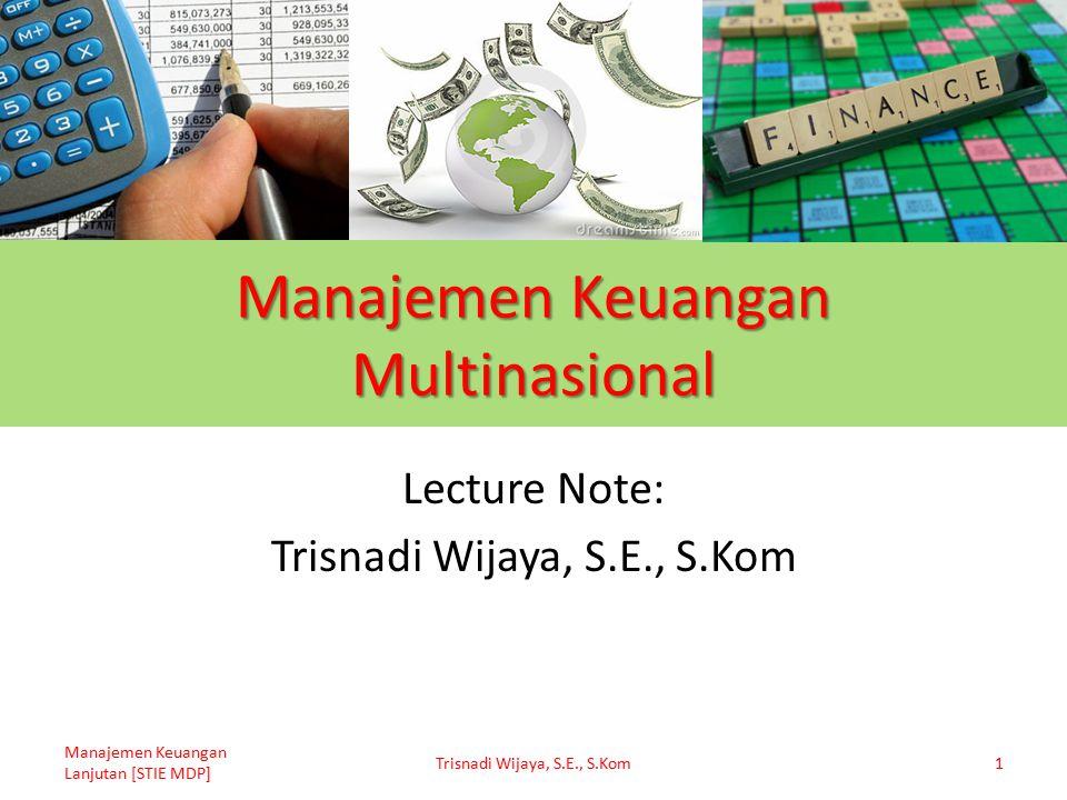 Manajemen Keuangan Multinasional Lecture Note: Trisnadi Wijaya, S.E., S.Kom Manajemen Keuangan Lanjutan [STIE MDP] Trisnadi Wijaya, S.E., S.Kom1