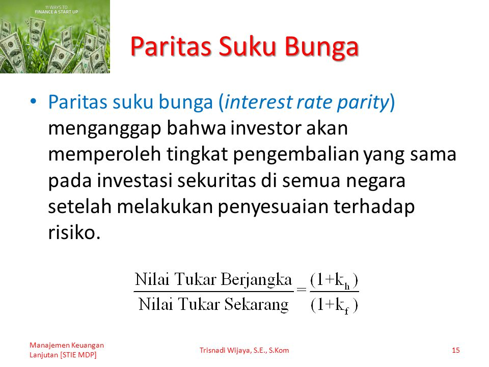 Paritas Suku Bunga Paritas suku bunga (interest rate parity) menganggap bahwa investor akan memperoleh tingkat pengembalian yang sama pada investasi s