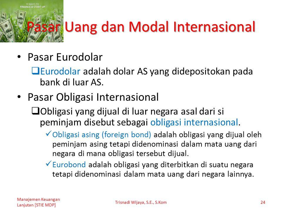 Pasar Uang dan Modal Internasional Pasar Eurodolar  Eurodolar adalah dolar AS yang didepositokan pada bank di luar AS. Pasar Obligasi Internasional 