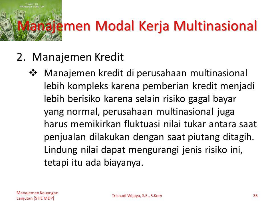 Manajemen Modal Kerja Multinasional 2.Manajemen Kredit  Manajemen kredit di perusahaan multinasional lebih kompleks karena pemberian kredit menjadi l