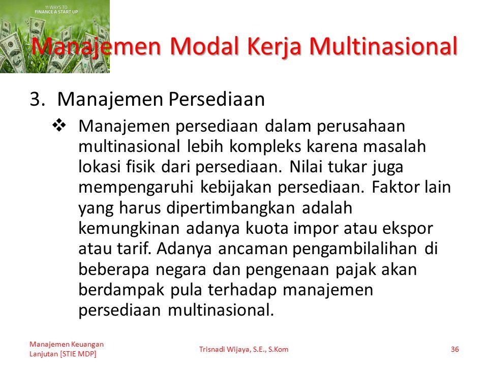 Manajemen Modal Kerja Multinasional 3.Manajemen Persediaan  Manajemen persediaan dalam perusahaan multinasional lebih kompleks karena masalah lokasi