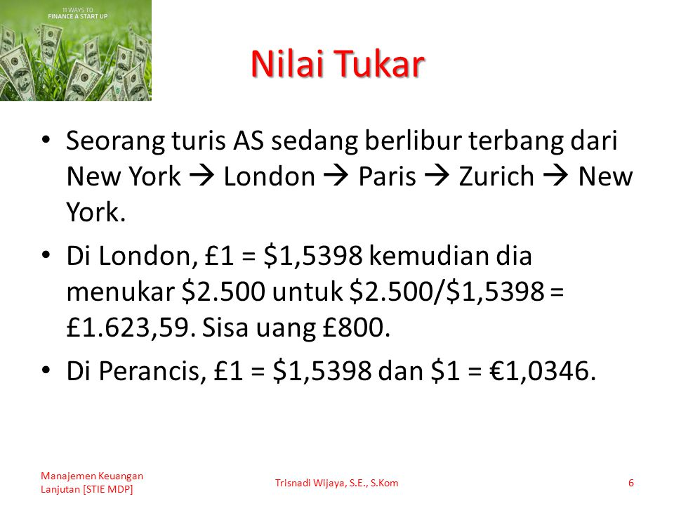 Nilai Tukar Seorang turis AS sedang berlibur terbang dari New York  London  Paris  Zurich  New York. Di London, £1 = $1,5398 kemudian dia menukar