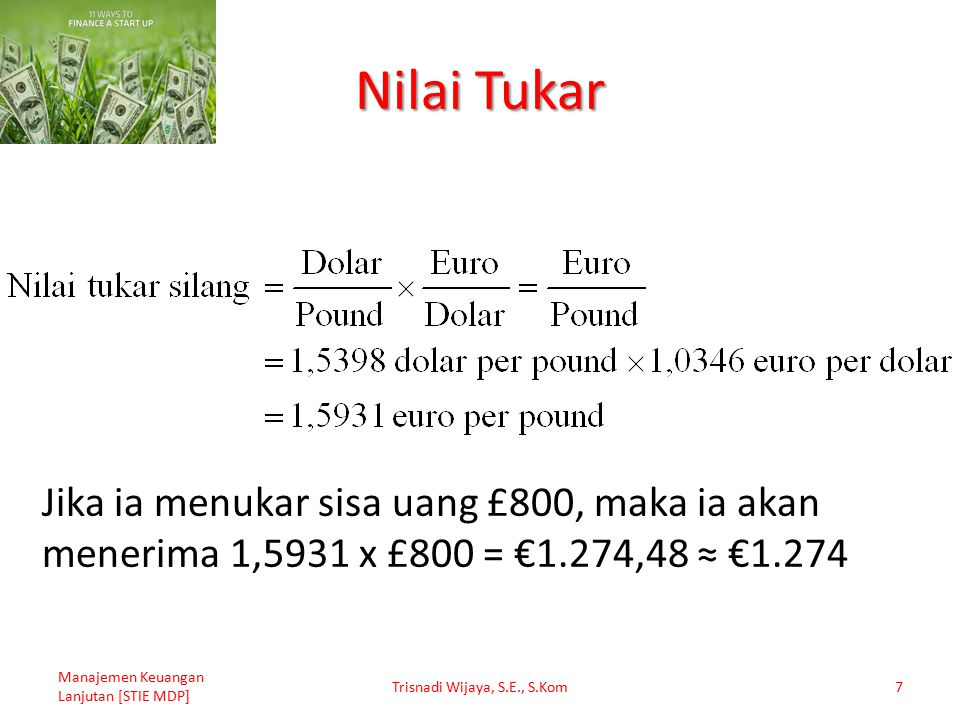 Nilai Tukar Manajemen Keuangan Lanjutan [STIE MDP] Trisnadi Wijaya, S.E., S.Kom7 Jika ia menukar sisa uang £800, maka ia akan menerima 1,5931 x £800 =