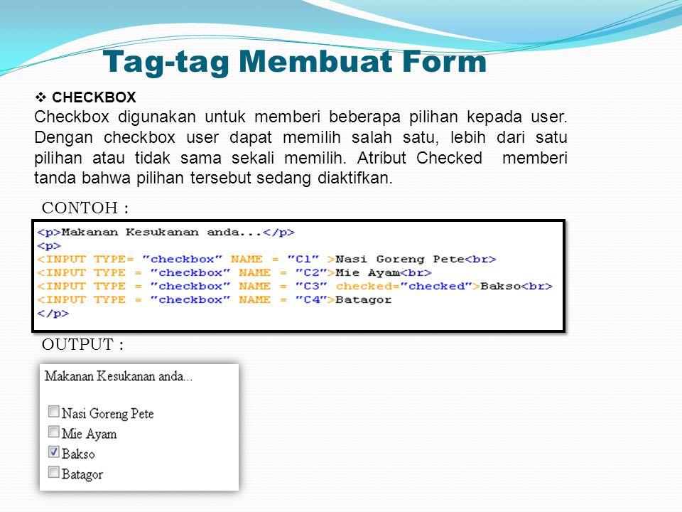 Tag-tag Membuat Form  CHECKBOX Checkbox digunakan untuk memberi beberapa pilihan kepada user. Dengan checkbox user dapat memilih salah satu, lebih da