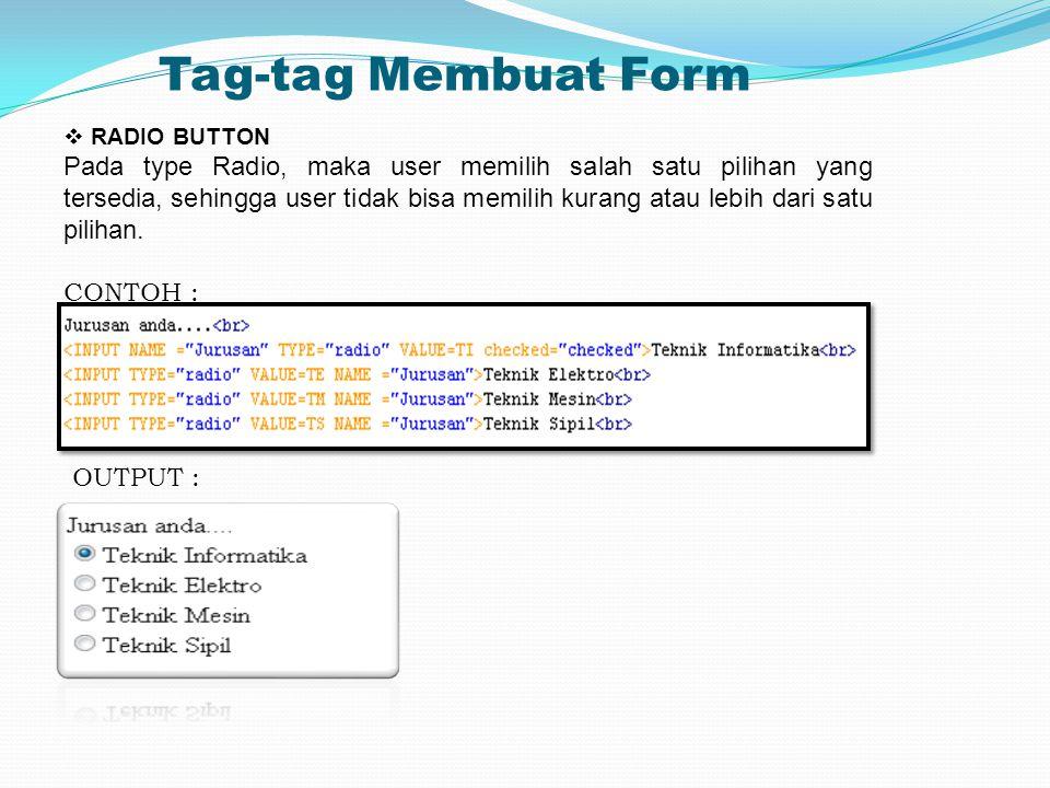 Tag-tag Membuat Form  RADIO BUTTON Pada type Radio, maka user memilih salah satu pilihan yang tersedia, sehingga user tidak bisa memilih kurang atau