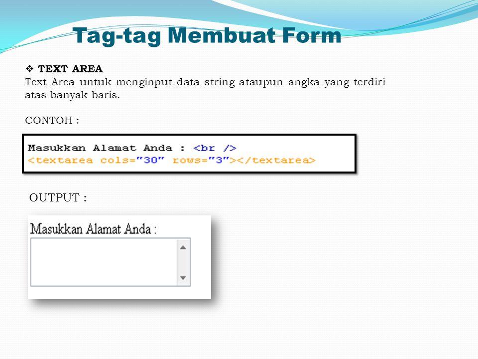 Tag-tag Membuat Form  TEXT AREA Text Area untuk menginput data string ataupun angka yang terdiri atas banyak baris. CONTOH : OUTPUT :