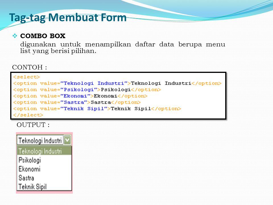 Tag-tag Membuat Form  COMBO BOX digunakan untuk menampilkan daftar data berupa menu list yang berisi pilihan. CONTOH : OUTPUT :