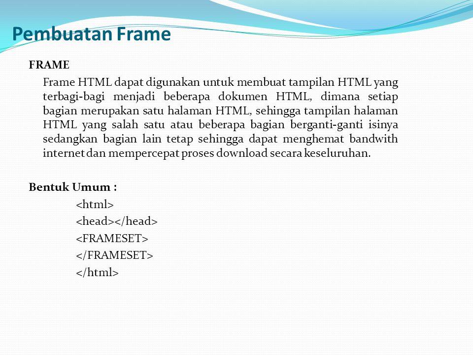 Pembuatan Frame FRAME Frame HTML dapat digunakan untuk membuat tampilan HTML yang terbagi-bagi menjadi beberapa dokumen HTML, dimana setiap bagian mer