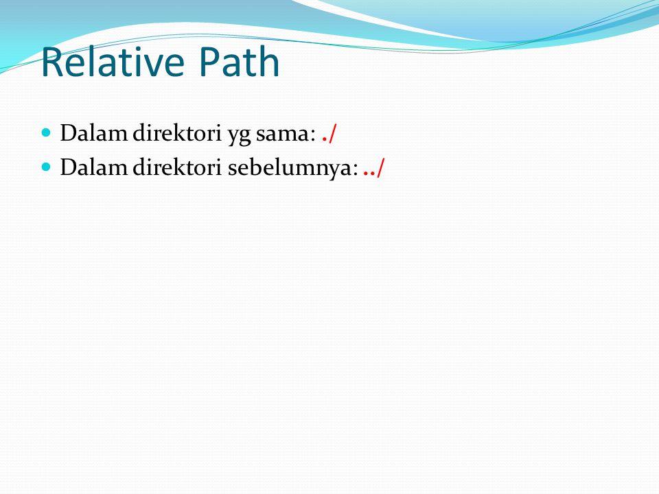 Relative Path Dalam direktori yg sama:./ Dalam direktori sebelumnya:../