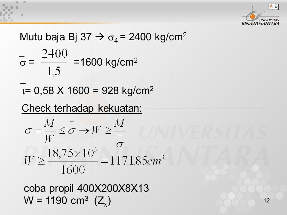 12 Mutu baja Bj 37   4 = 2400 kg/cm 2  = =1600 kg/cm 2  = 0,58 X 1600 = 928 kg/cm 2 Check terhadap kekuatan: coba propil 400X200X8X13 W = 1190 cm